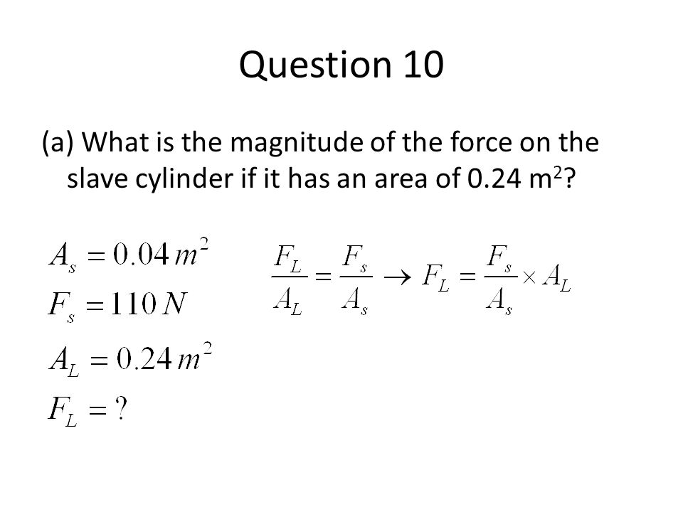 Question 10 (a) What is the magnitude of the force on the slave cylinder if it has an area of 0.24 m 2 ?