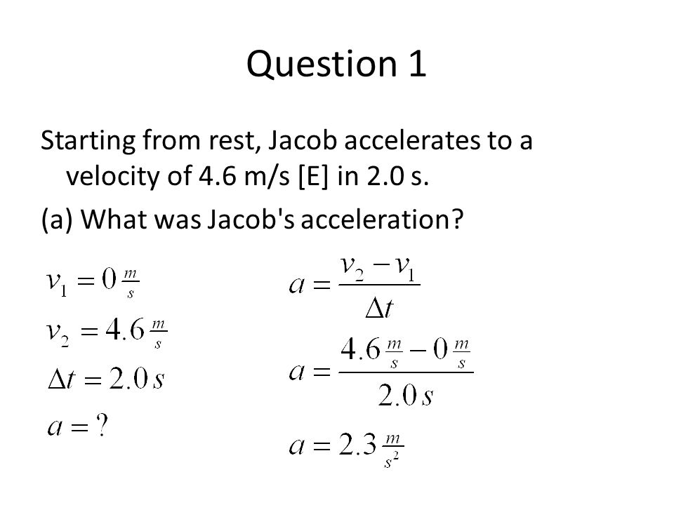 Question 1 Starting from rest, Jacob accelerates to a velocity of 4.6 m/s [E] in 2.0 s.