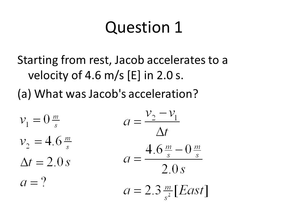 Question 1 Starting from rest, Jacob accelerates to a velocity of 4.6 m/s [E] in 2.0 s. (a) What was Jacob's acceleration?