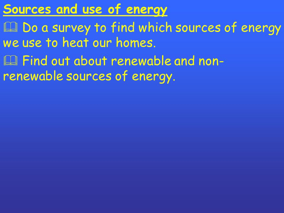 Sources and use of energy  Do a survey to find which sources of energy we use to heat our homes.