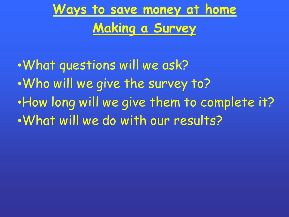 Ways to save money at home Making a Survey What questions will we ask.