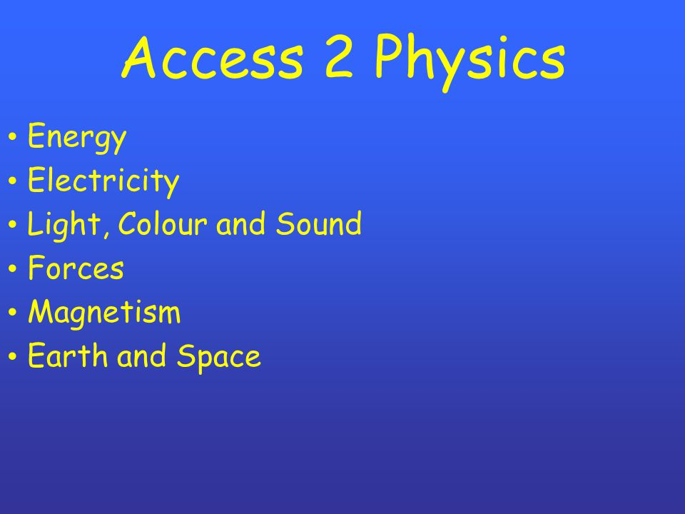 Access 2 Physics Energy Electricity Light, Colour and Sound Forces Magnetism Earth and Space