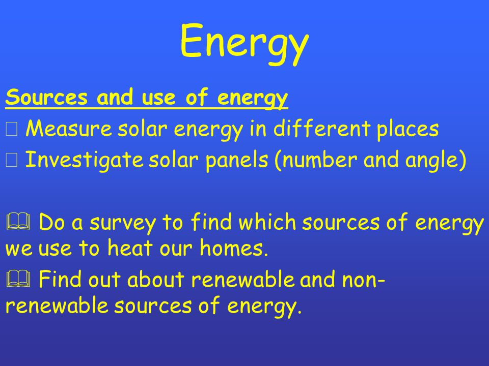 Energy Sources and use of energy ð Measure solar energy in different places ð Investigate solar panels (number and angle)  Do a survey to find which sources of energy we use to heat our homes.