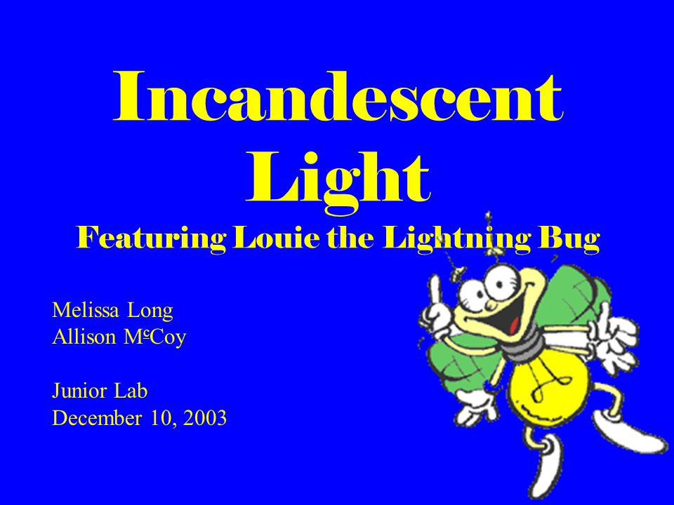 Incandescent Light Featuring Louie the Lightning Bug Melissa Long Allison M c Coy Junior Lab December 10, 2003