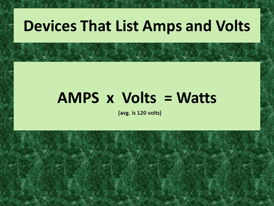 Devices That List Amps and Volts AMPS x Volts = Watts (avg. is 120 volts)