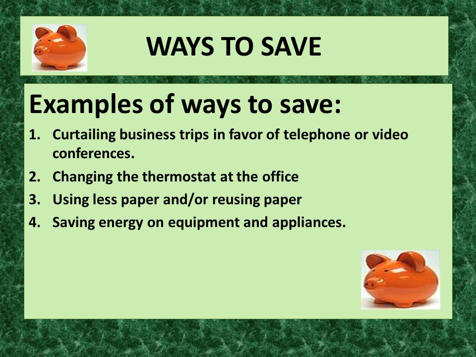 WAYS TO SAVE Examples of ways to save: 1.Curtailing business trips in favor of telephone or video conferences.