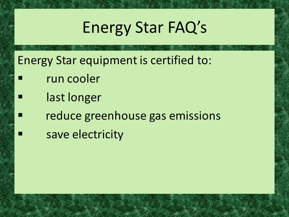 Energy Star FAQ's Energy Star equipment is certified to:  run cooler  last longer  reduce greenhouse gas emissions  save electricity