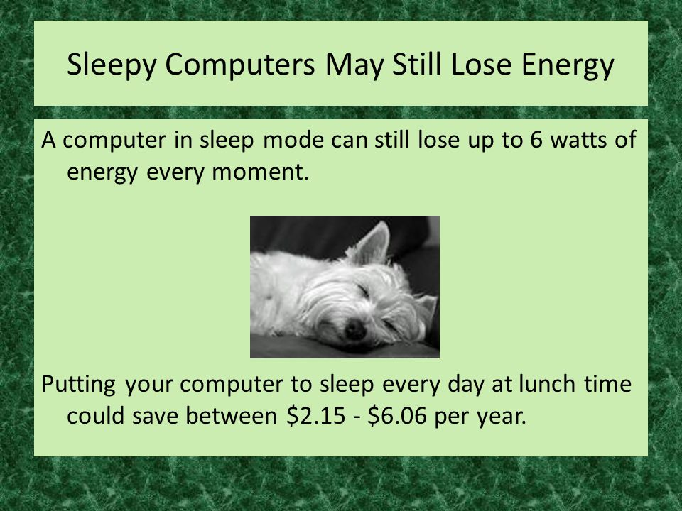 Sleepy Computers May Still Lose Energy A computer in sleep mode can still lose up to 6 watts of energy every moment.