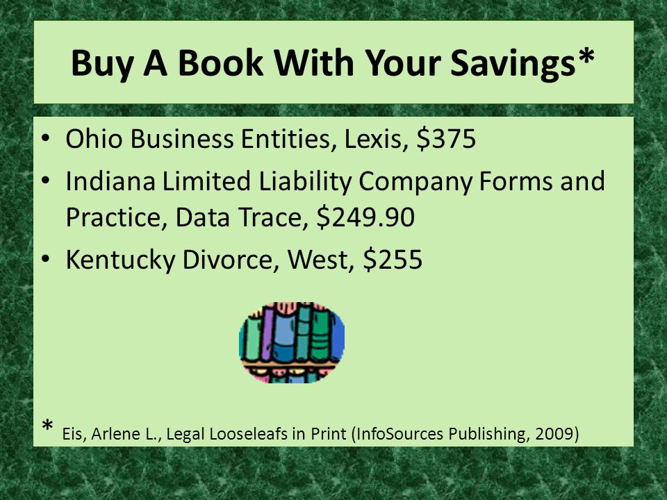 Buy A Book With Your Savings* Ohio Business Entities, Lexis, $375 Indiana Limited Liability Company Forms and Practice, Data Trace, $249.90 Kentucky Divorce, West, $255 * Eis, Arlene L., Legal Looseleafs in Print (InfoSources Publishing, 2009)