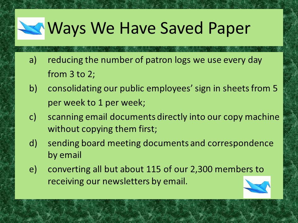 Ways We Have Saved Paper a)reducing the number of patron logs we use every day from 3 to 2; b)consolidating our public employees' sign in sheets from 5 per week to 1 per week; c)scanning email documents directly into our copy machine without copying them first; d)sending board meeting documents and correspondence by email e)converting all but about 115 of our 2,300 members to receiving our newsletters by email.
