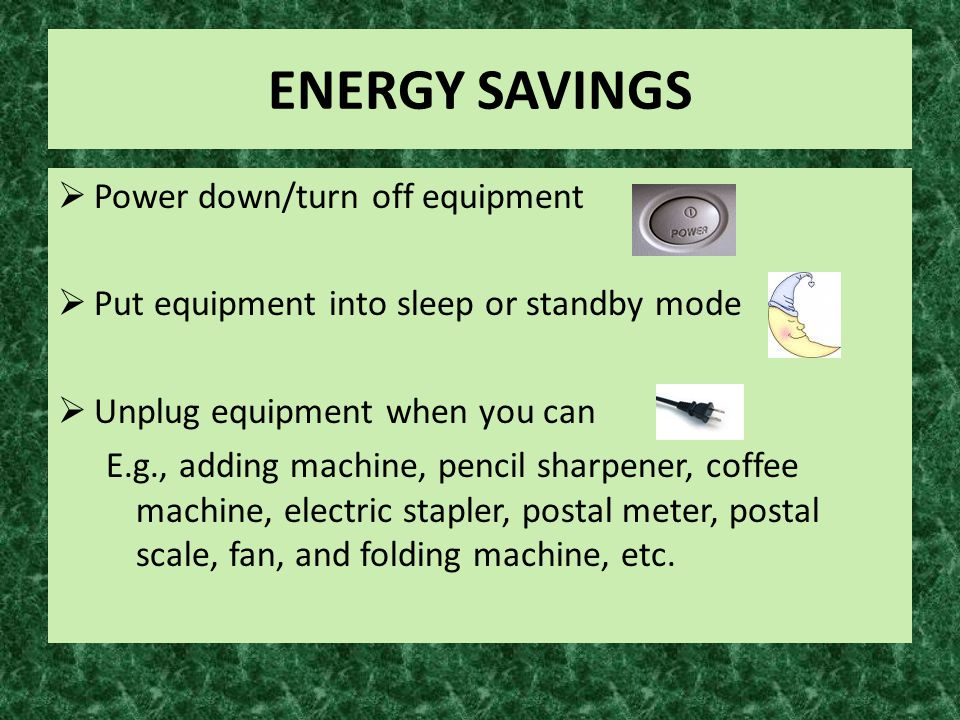 ENERGY SAVINGS  Power down/turn off equipment  Put equipment into sleep or standby mode  Unplug equipment when you can E.g., adding machine, pencil sharpener, coffee machine, electric stapler, postal meter, postal scale, fan, and folding machine, etc.