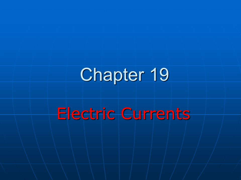 Chapter 19 Electric Currents Electric Currents