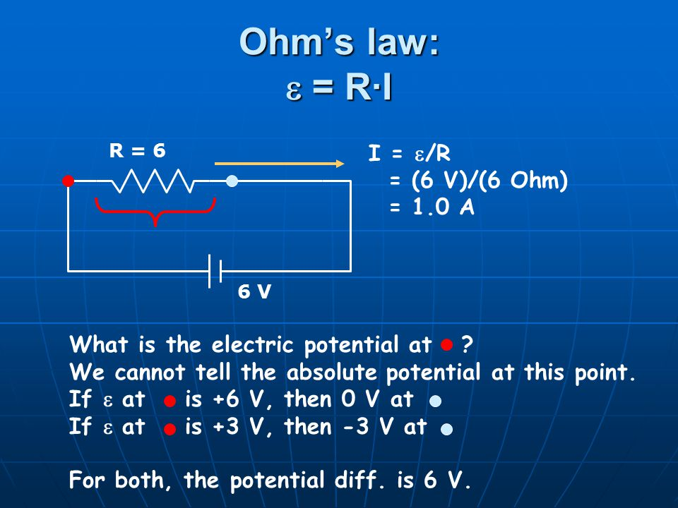 Ohm's law:  = R·I R = 6 6 V I =  /R = (6 V)/(6 Ohm) = 1.0 A What is the electric potential at .