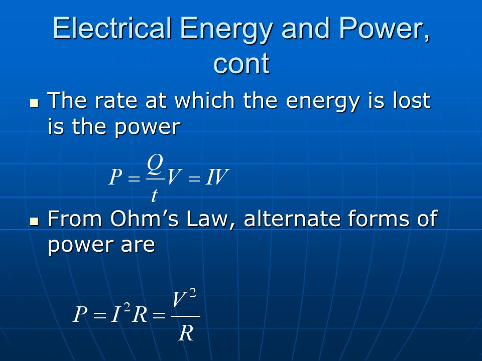 Electrical Energy and Power, cont The rate at which the energy is lost is the power The rate at which the energy is lost is the power From Ohm's Law, alternate forms of power are From Ohm's Law, alternate forms of power are