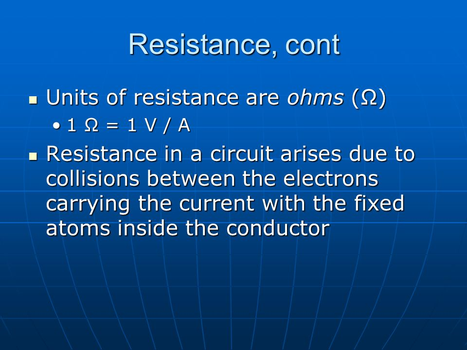 Resistance, cont Units of resistance are ohms (Ω) Units of resistance are ohms (Ω) 1 Ω = 1 V / A1 Ω = 1 V / A Resistance in a circuit arises due to collisions between the electrons carrying the current with the fixed atoms inside the conductor Resistance in a circuit arises due to collisions between the electrons carrying the current with the fixed atoms inside the conductor