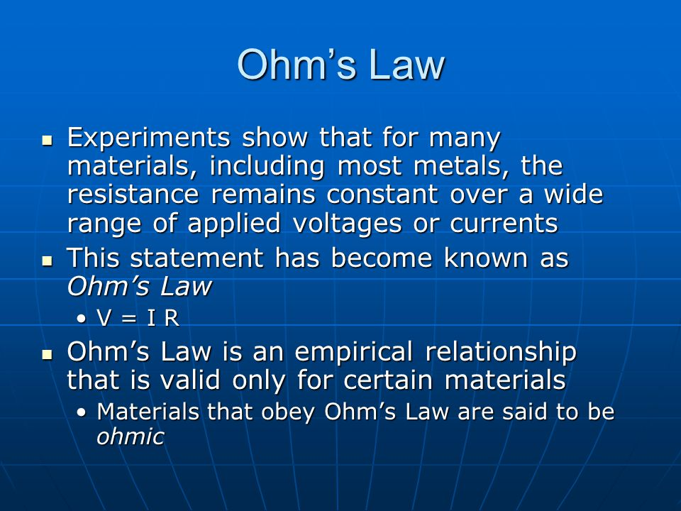 Ohm's Law Experiments show that for many materials, including most metals, the resistance remains constant over a wide range of applied voltages or currents Experiments show that for many materials, including most metals, the resistance remains constant over a wide range of applied voltages or currents This statement has become known as Ohm's Law This statement has become known as Ohm's Law V = I RV = I R Ohm's Law is an empirical relationship that is valid only for certain materials Ohm's Law is an empirical relationship that is valid only for certain materials Materials that obey Ohm's Law are said to be ohmicMaterials that obey Ohm's Law are said to be ohmic