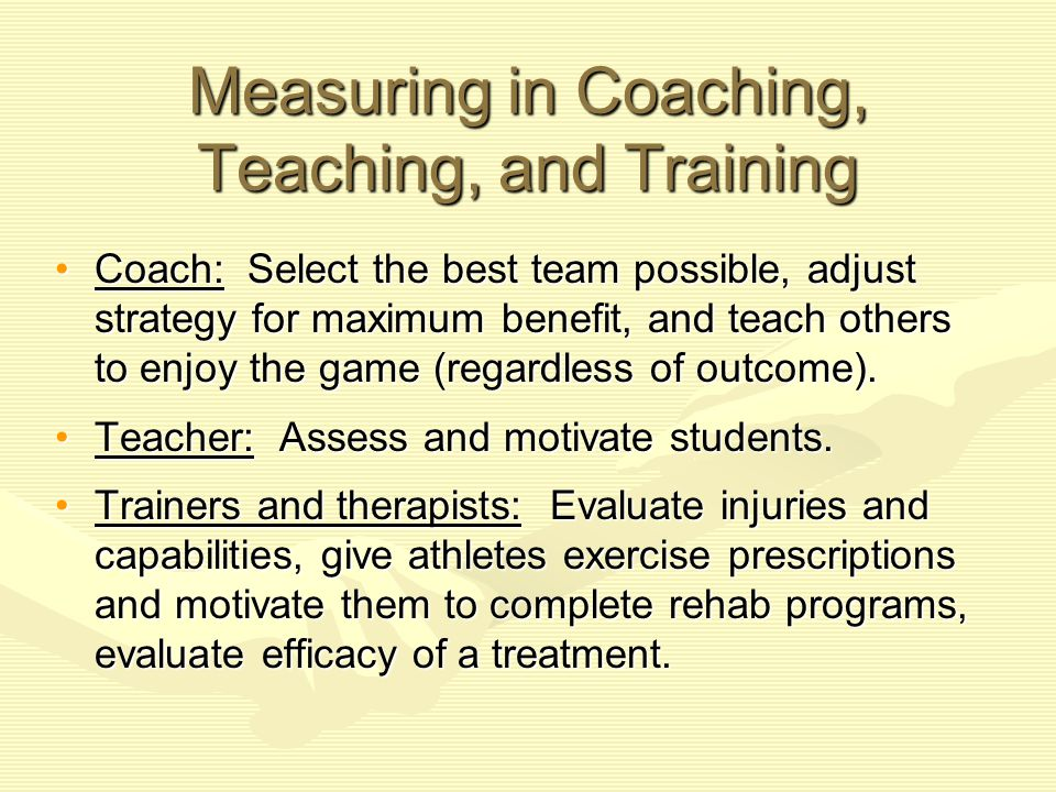Coaches and Measurement Formative and summative evaluations:Formative and summative evaluations: –Formative: Measure and evaluate players during practice and during games.
