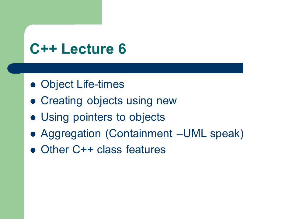 C++ Lecture 6 Object Life-times Creating objects using new Using pointers to objects Aggregation (Containment –UML speak) Other C++ class features
