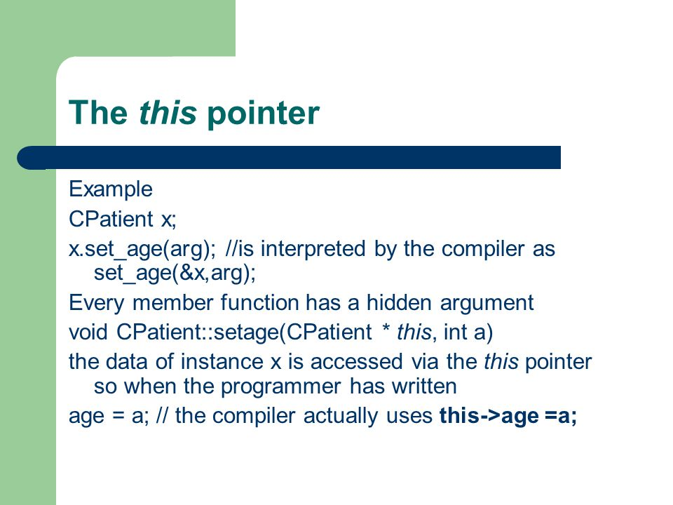 The this pointer Example CPatient x; x.set_age(arg); //is interpreted by the compiler as set_age(&x,arg); Every member function has a hidden argument void CPatient::setage(CPatient * this, int a) the data of instance x is accessed via the this pointer so when the programmer has written age = a; // the compiler actually uses this->age =a;