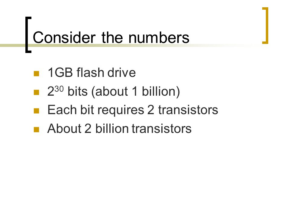 Consider the numbers 1GB flash drive 2 30 bits (about 1 billion) Each bit requires 2 transistors About 2 billion transistors