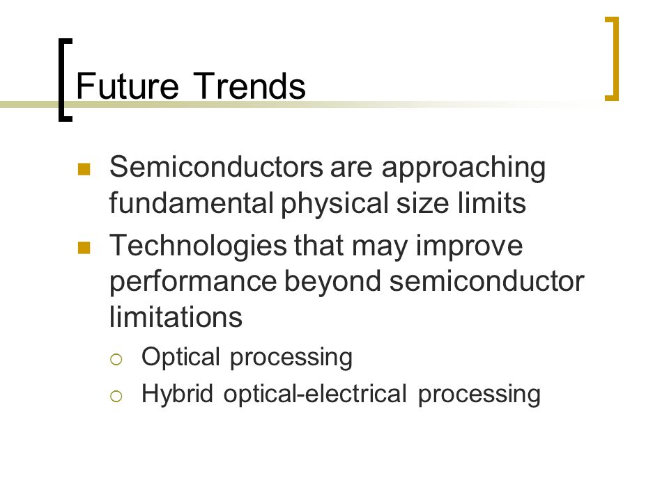 Future Trends Semiconductors are approaching fundamental physical size limits Technologies that may improve performance beyond semiconductor limitations  Optical processing  Hybrid optical-electrical processing