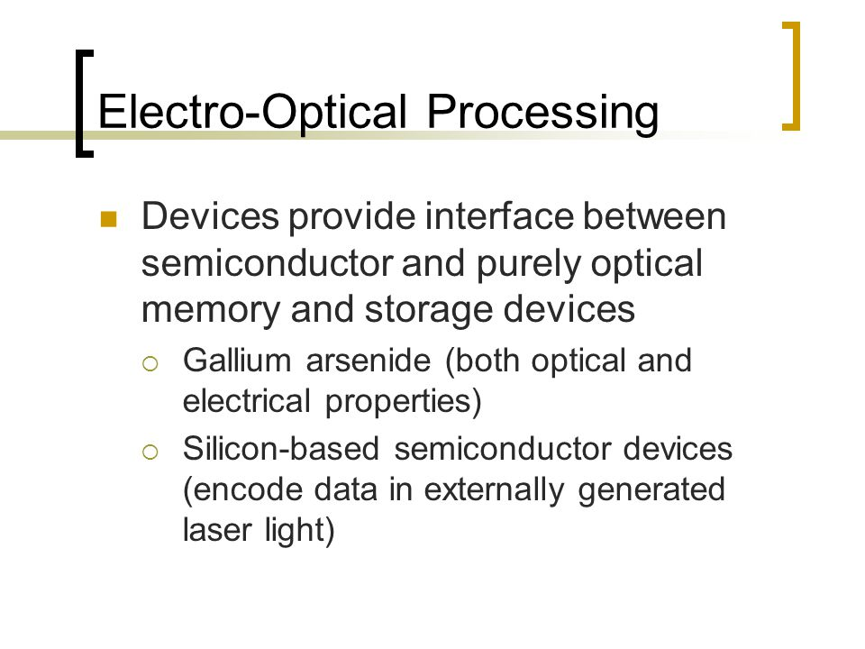 Electro-Optical Processing Devices provide interface between semiconductor and purely optical memory and storage devices  Gallium arsenide (both optical and electrical properties)  Silicon-based semiconductor devices (encode data in externally generated laser light)