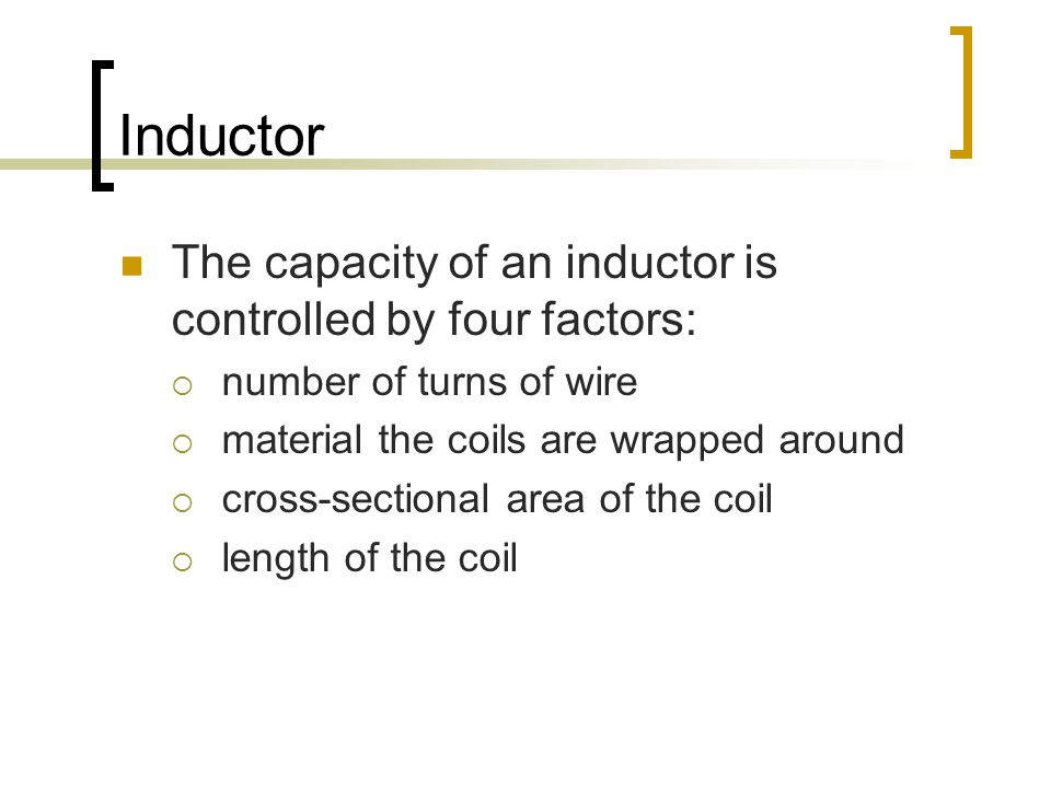 Inductor The capacity of an inductor is controlled by four factors:  number of turns of wire  material the coils are wrapped around  cross-sectional area of the coil  length of the coil
