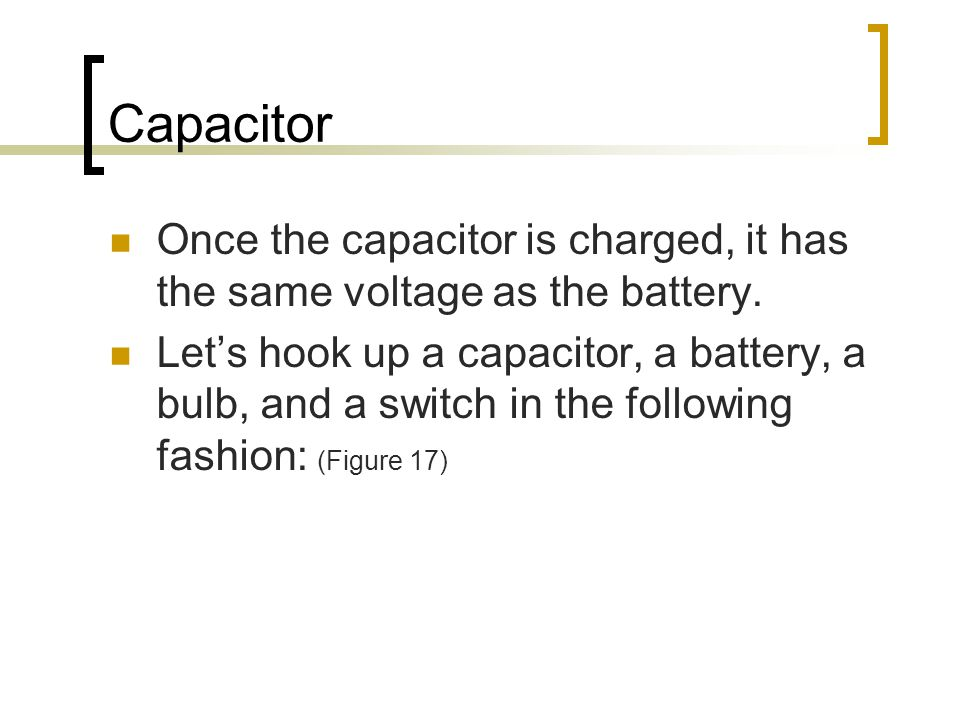 Capacitor Once the capacitor is charged, it has the same voltage as the battery.