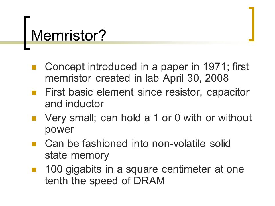 Memristor? Concept introduced in a paper in 1971; first memristor created in lab April 30, 2008 First basic element since resistor, capacitor and indu