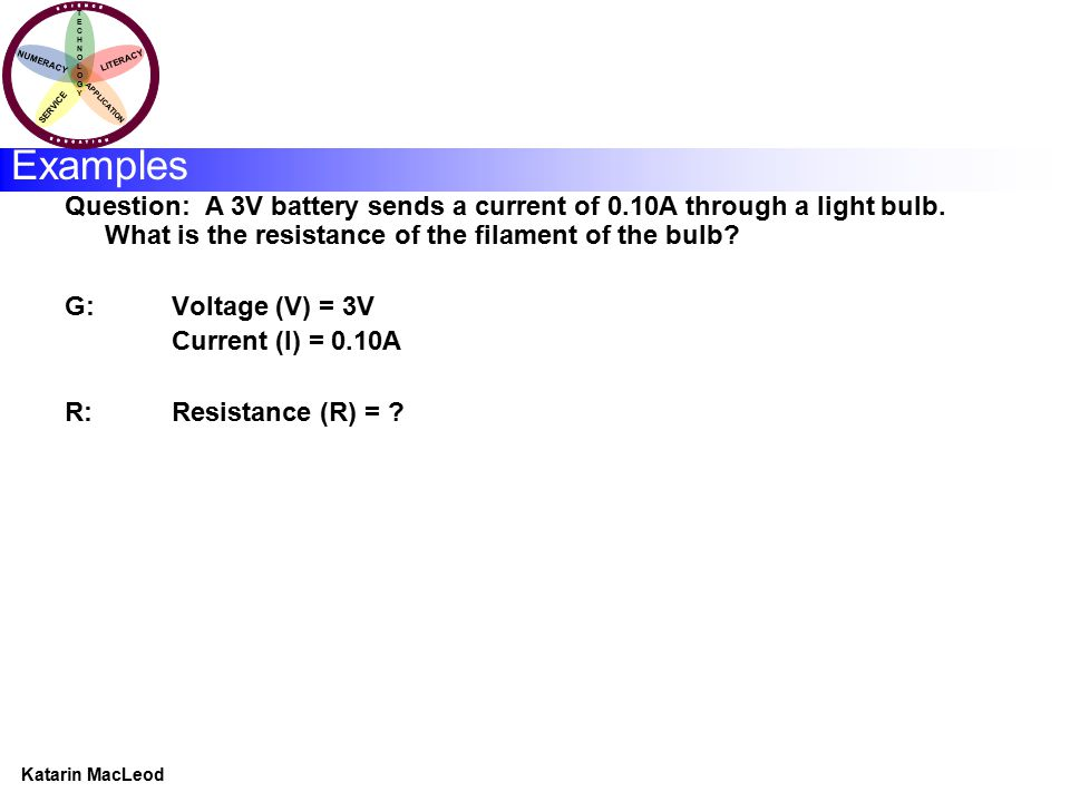 KATARIN MACLEOD Katarin MacLeod NUMERACY TECHNOLOGYTECHNOLOGY LITERACY SERVICE APPLICATION Examples Question: A 3V battery sends a current of 0.10A th