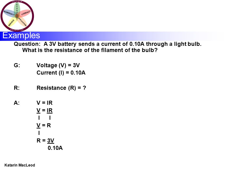 KATARIN MACLEOD Katarin MacLeod NUMERACY TECHNOLOGYTECHNOLOGY LITERACY SERVICE APPLICATION Question: A 3V battery sends a current of 0.10A through a l