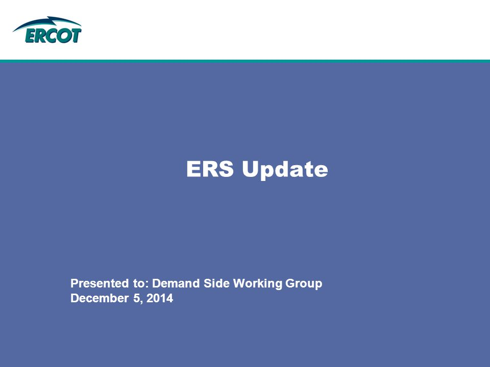 ERS Update Presented to: Demand Side Working Group December 5, 2014
