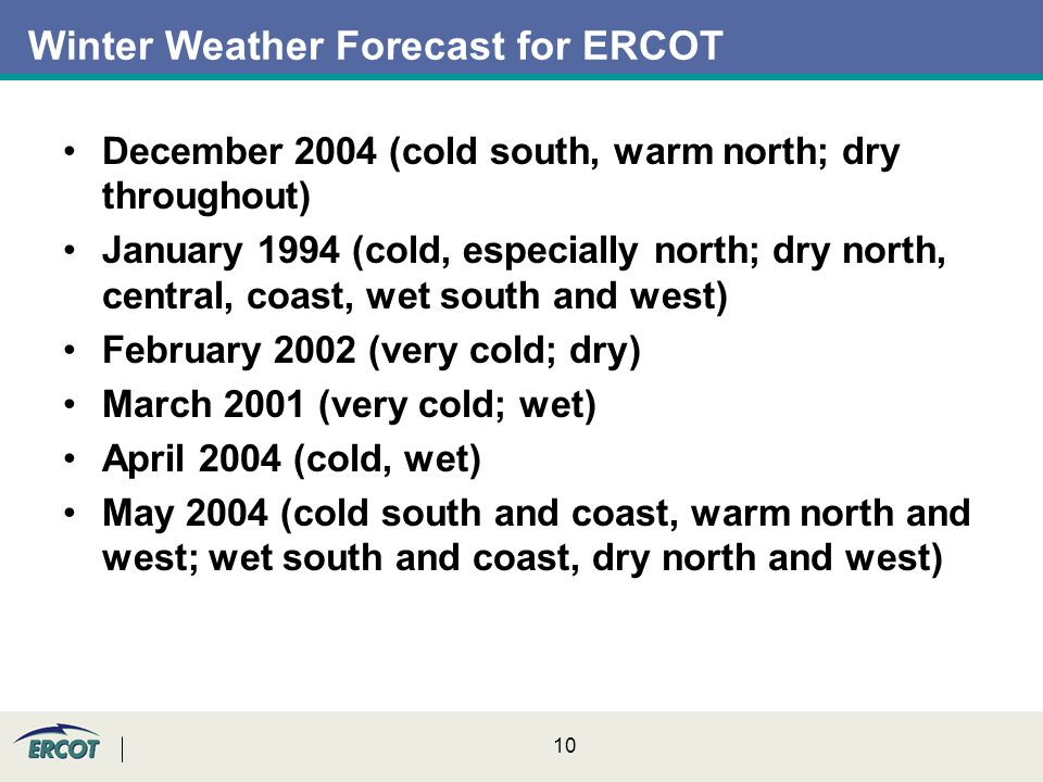 10 December 2004 (cold south, warm north; dry throughout) January 1994 (cold, especially north; dry north, central, coast, wet south and west) February 2002 (very cold; dry) March 2001 (very cold; wet) April 2004 (cold, wet) May 2004 (cold south and coast, warm north and west; wet south and coast, dry north and west) Winter Weather Forecast for ERCOT