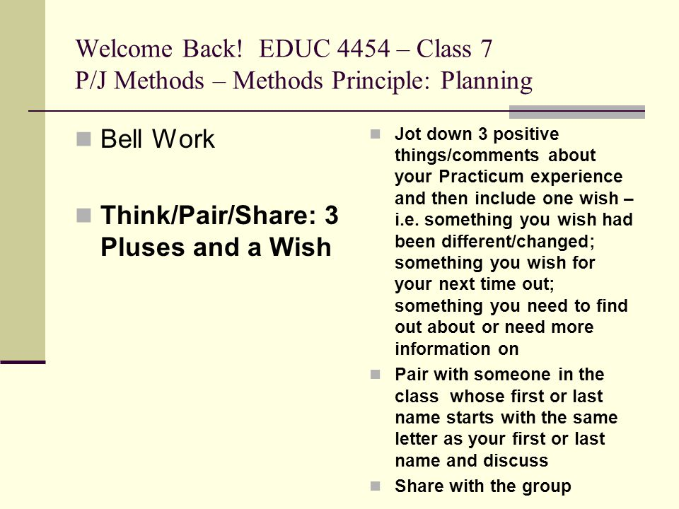 Welcome Back! EDUC 4454 – Class 7 P/J Methods – Methods Principle: Planning Bell Work Think/Pair/Share: 3 Pluses and a Wish Jot down 3 positive things