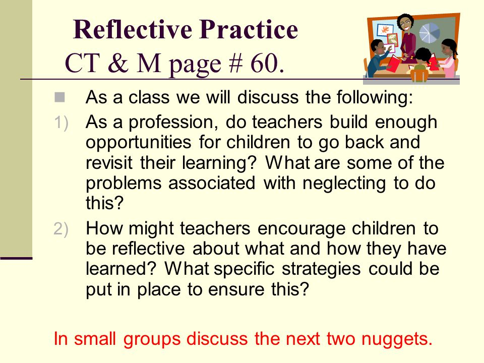 Reflective Practice CT & M page # 60. As a class we will discuss the following: 1) As a profession, do teachers build enough opportunities for childre