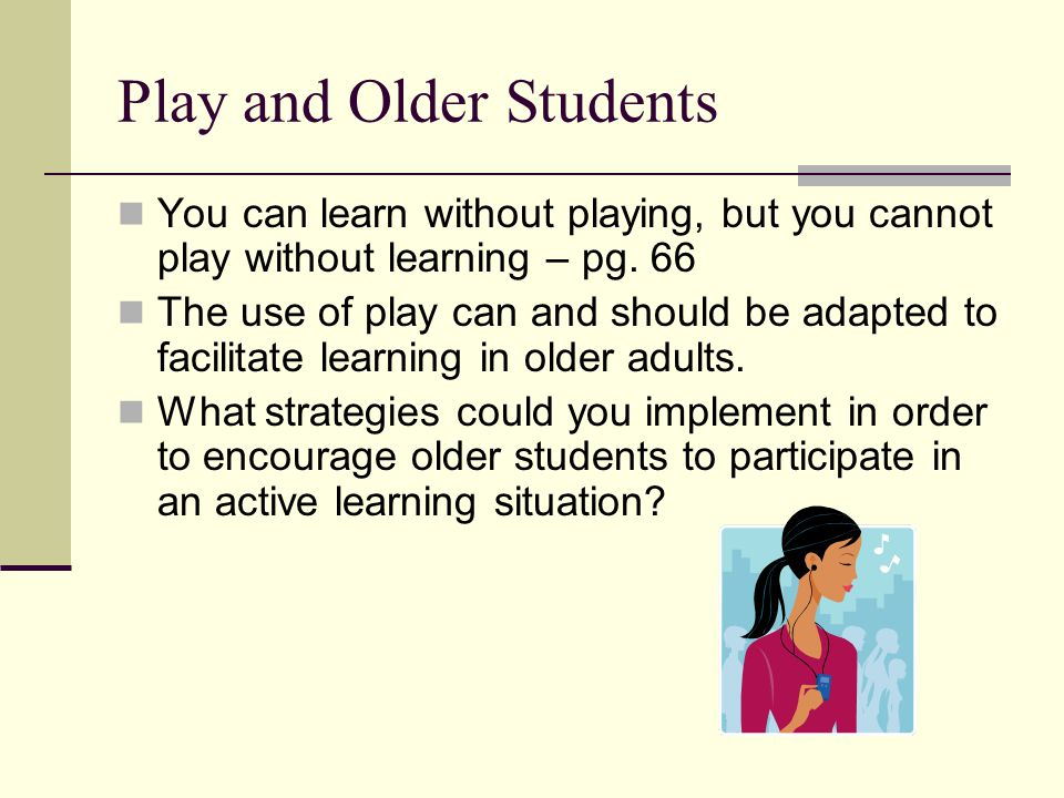 Play and Older Students You can learn without playing, but you cannot play without learning – pg. 66 The use of play can and should be adapted to faci