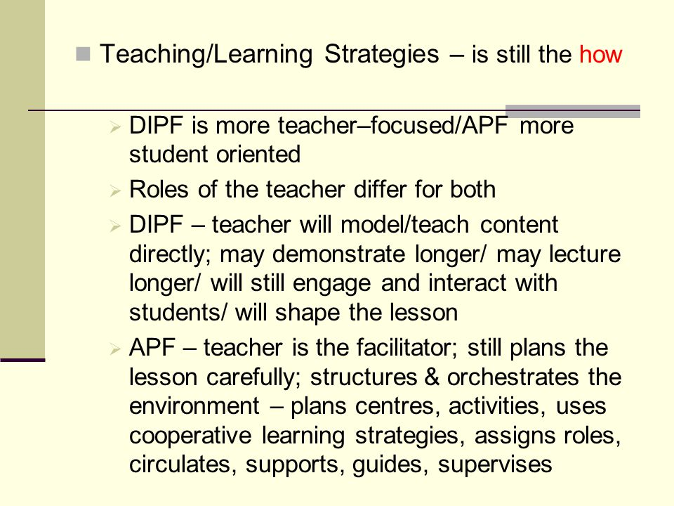 Teaching/Learning Strategies – is still the how  DIPF is more teacher–focused/APF more student oriented  Roles of the teacher differ for both  DIPF