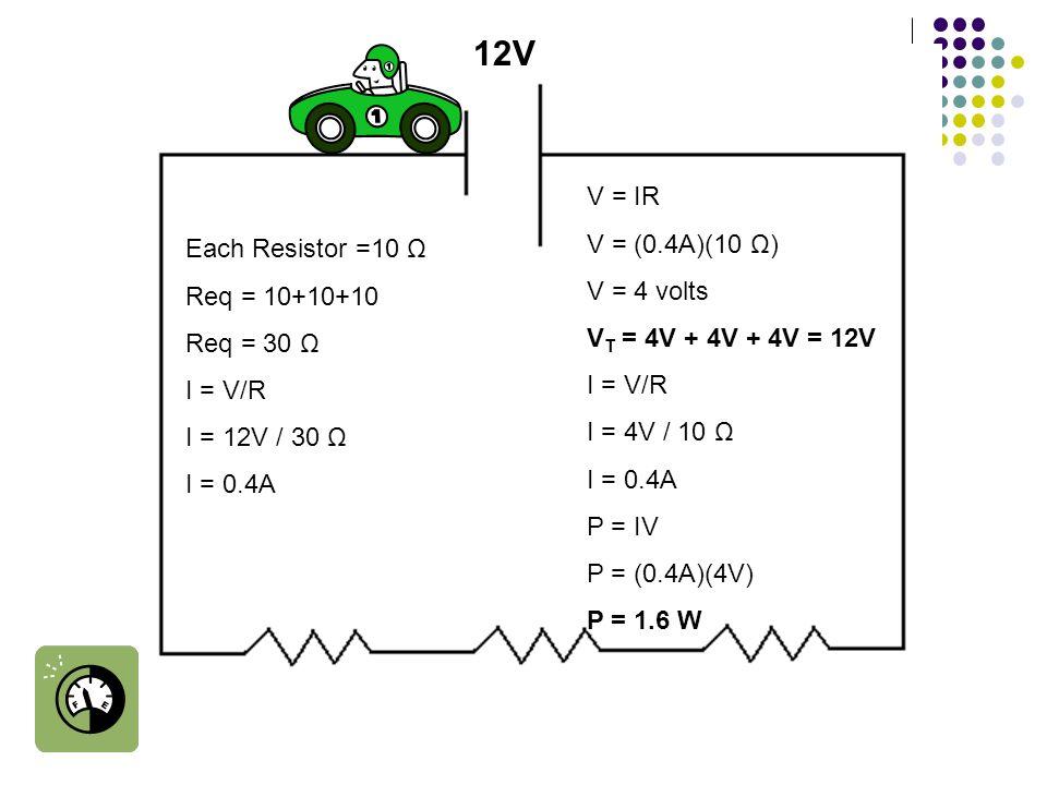 Each Resistor =10 Ω Req = 10+10+10 Req = 30 Ω I = V/R I = 12V / 30 Ω I = 0.4A 12V V = IR V = (0.4A)(10 Ω) V = 4 volts V T = 4V + 4V + 4V = 12V I = V/R