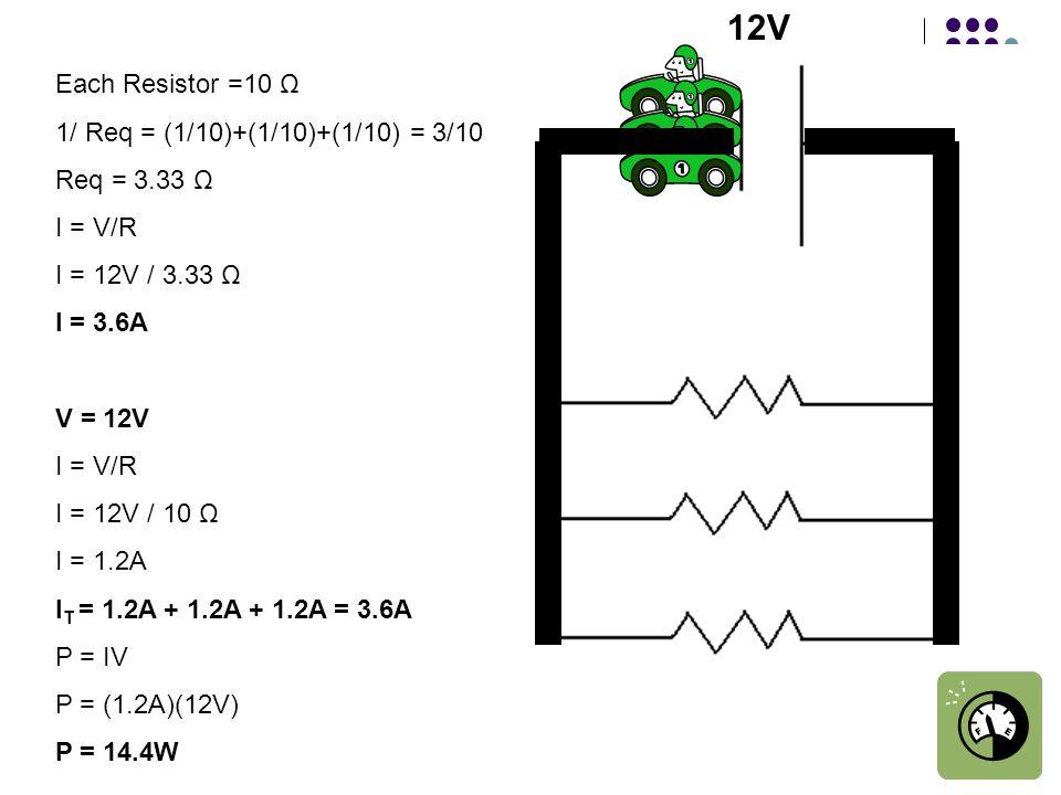 Each Resistor =10 Ω 1/ Req = (1/10)+(1/10)+(1/10) = 3/10 Req = 3.33 Ω I = V/R I = 12V / 3.33 Ω I = 3.6A V = 12V I = V/R I = 12V / 10 Ω I = 1.2A I T = 1.2A + 1.2A + 1.2A = 3.6A P = IV P = (1.2A)(12V) P = 14.4W 12V