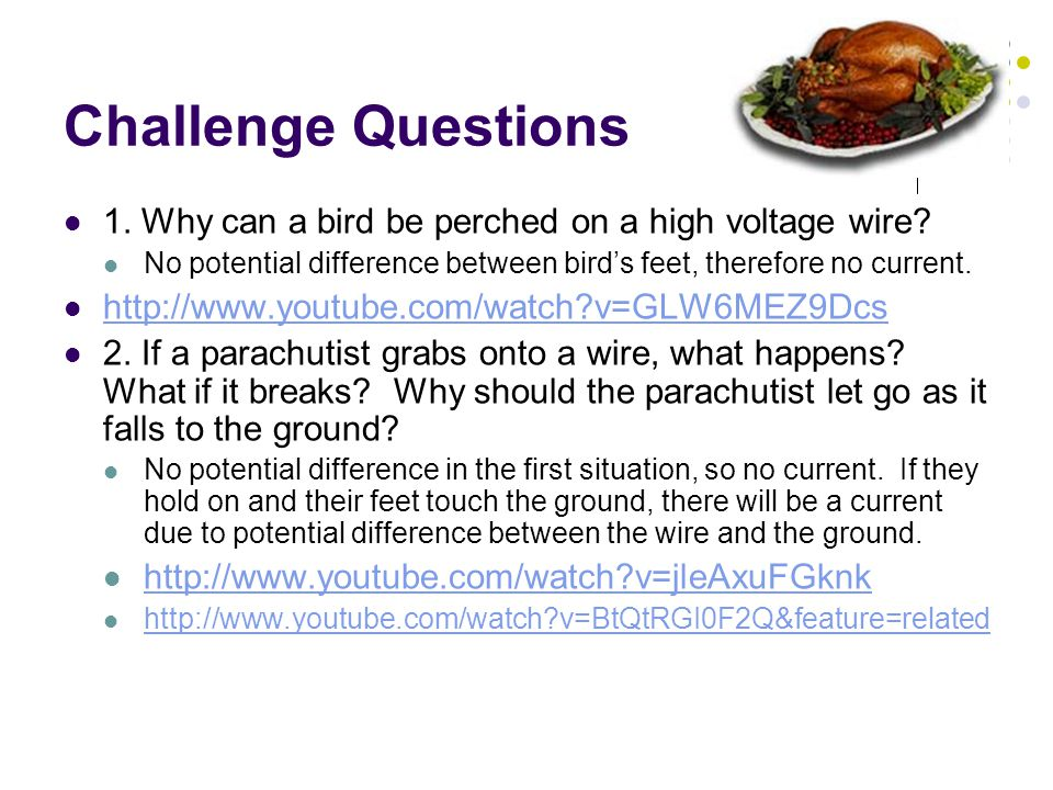 Challenge Questions 1. Why can a bird be perched on a high voltage wire? No potential difference between bird's feet, therefore no current. http://www