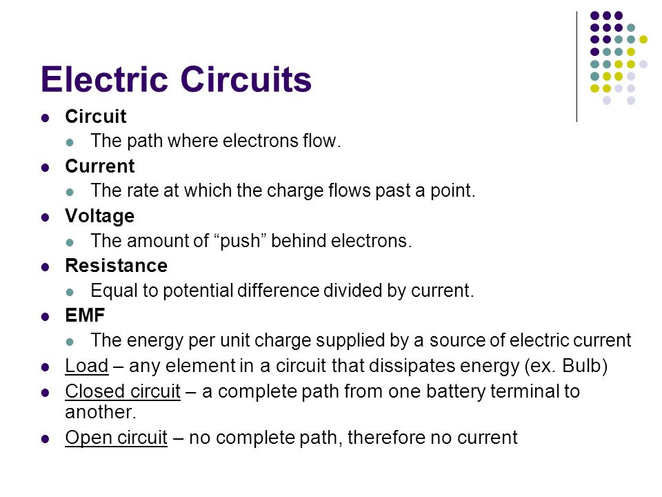 """Electric Circuits Circuit The path where electrons flow. Current The rate at which the charge flows past a point. Voltage The amount of """"push"""" behind"""