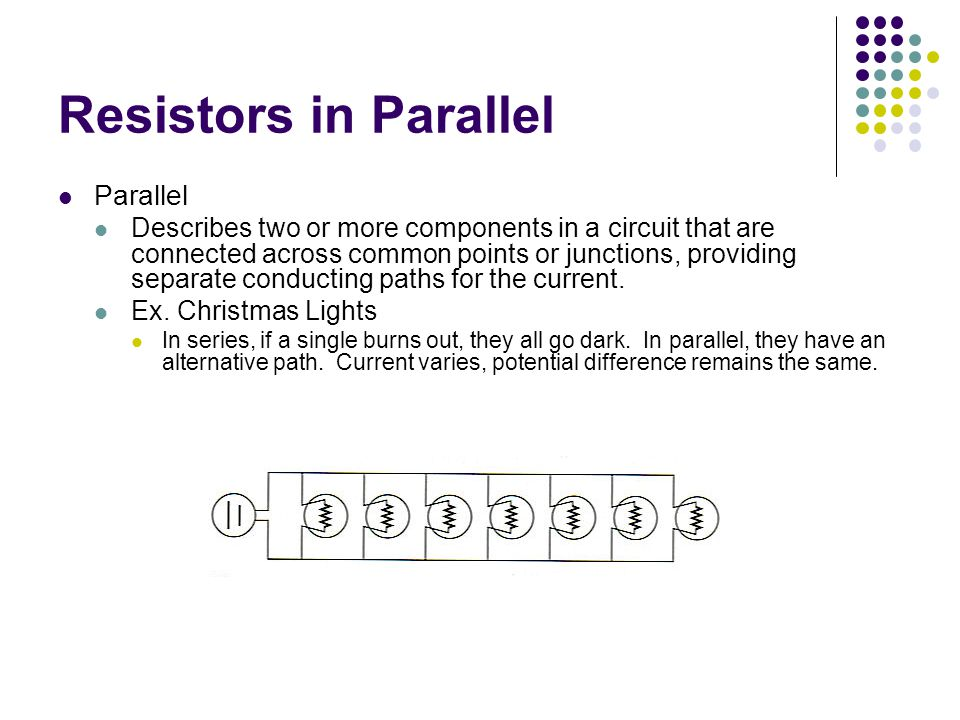 Resistors in Parallel Parallel Describes two or more components in a circuit that are connected across common points or junctions, providing separate