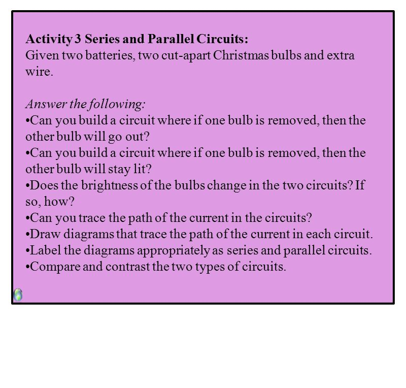 Activity 3 Series and Parallel Circuits: Given two batteries, two cut-apart Christmas bulbs and extra wire.