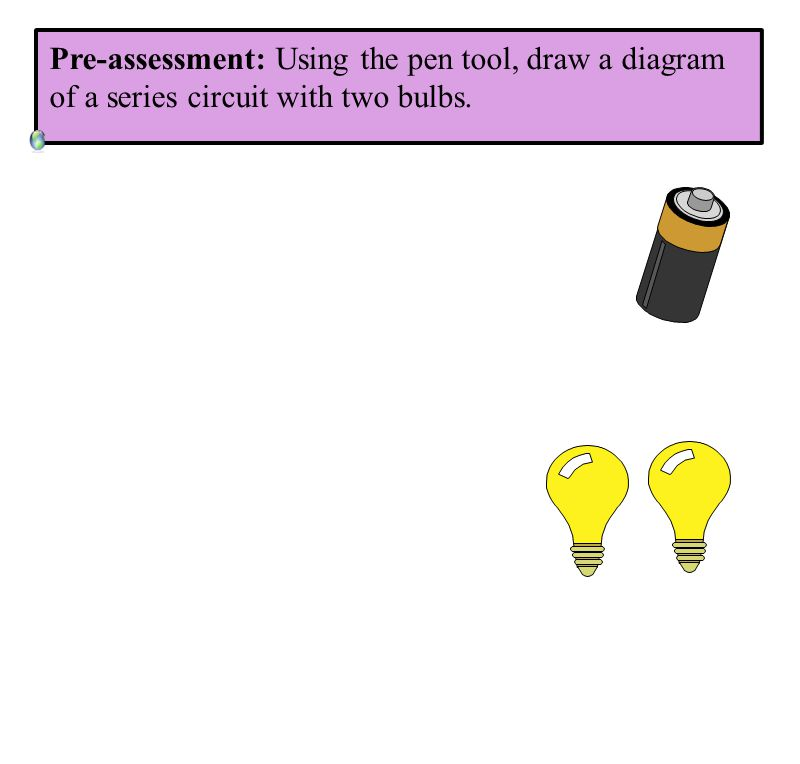 Pre-assessment: Using the pen tool, draw a diagram of a series circuit with two bulbs.