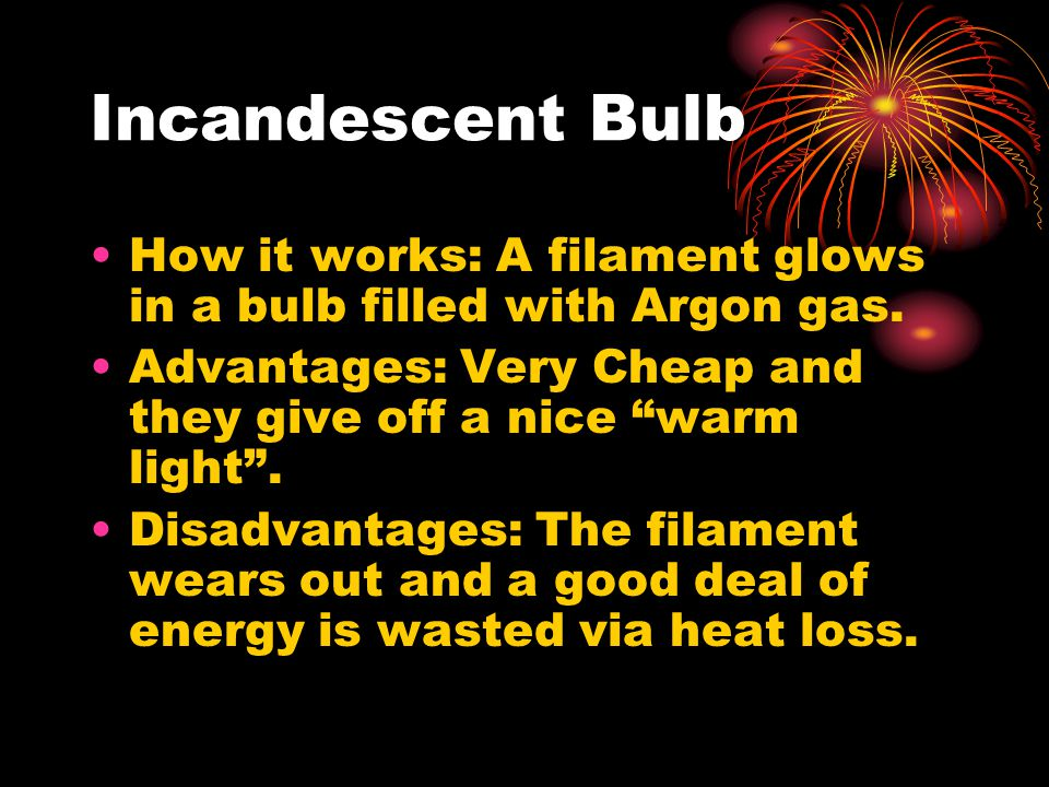 Incandescent Bulb How it works: A filament glows in a bulb filled with Argon gas.