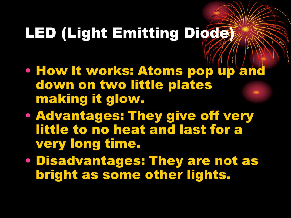 LED (Light Emitting Diode) How it works: Atoms pop up and down on two little plates making it glow.