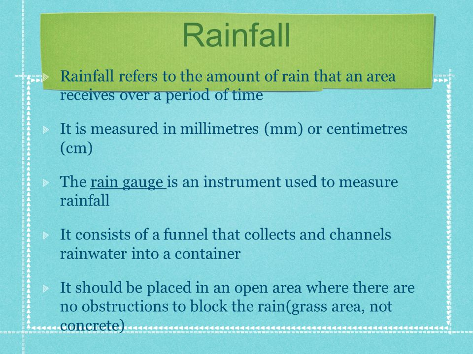 Rainfall Rainfall refers to the amount of rain that an area receives over a period of time It is measured in millimetres (mm) or centimetres (cm) The rain gauge is an instrument used to measure rainfall It consists of a funnel that collects and channels rainwater into a container It should be placed in an open area where there are no obstructions to block the rain(grass area, not concrete)
