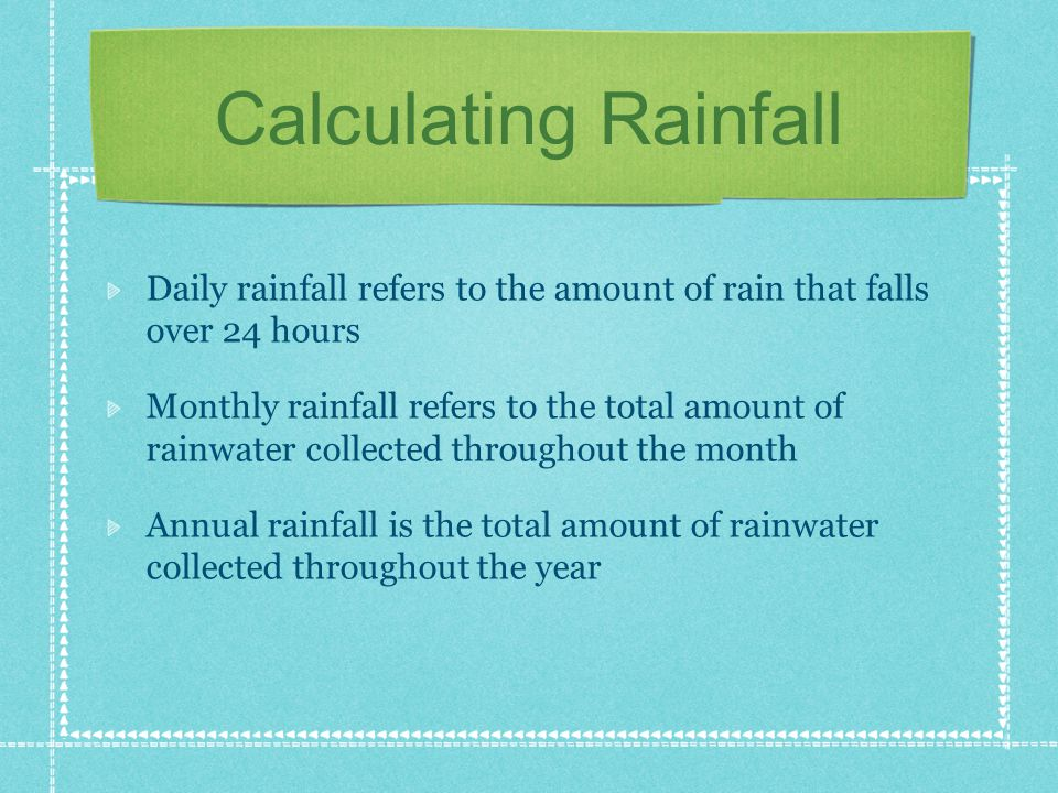 Calculating Rainfall Daily rainfall refers to the amount of rain that falls over 24 hours Monthly rainfall refers to the total amount of rainwater collected throughout the month Annual rainfall is the total amount of rainwater collected throughout the year