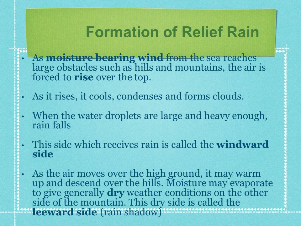 Formation of Relief Rain As moisture bearing wind from the sea reaches large obstacles such as hills and mountains, the air is forced to rise over the top.