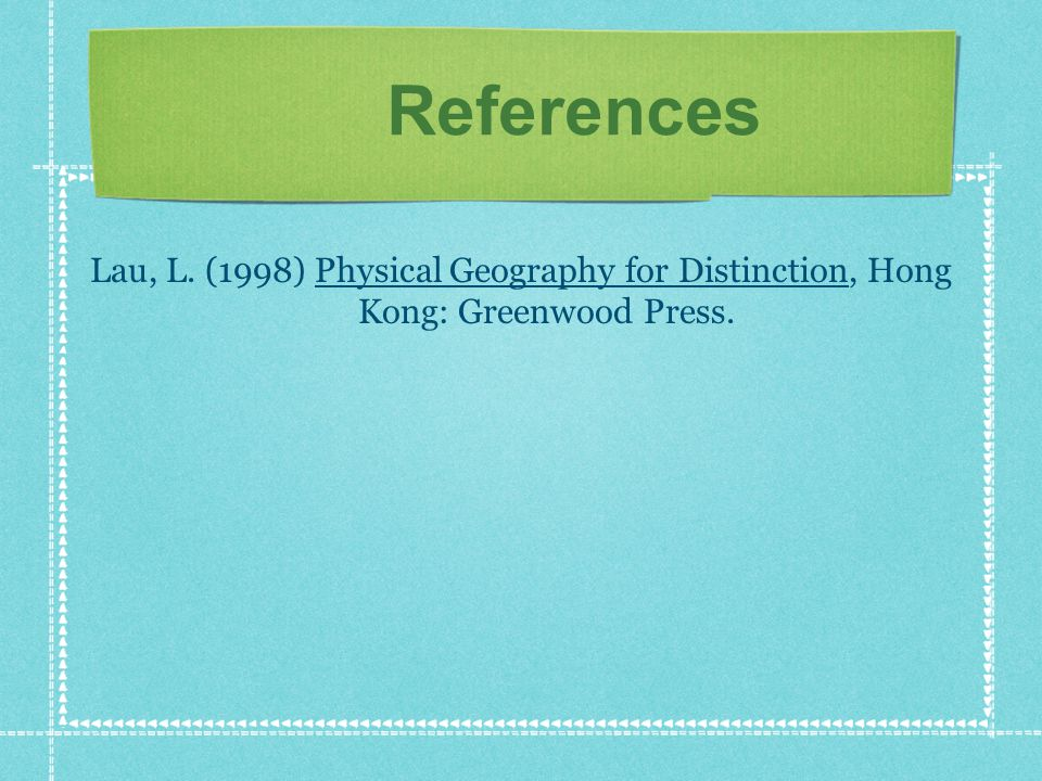 References Lau, L. (1998) Physical Geography for Distinction, Hong Kong: Greenwood Press.